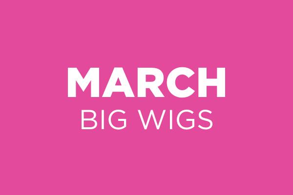 March Big Wigs